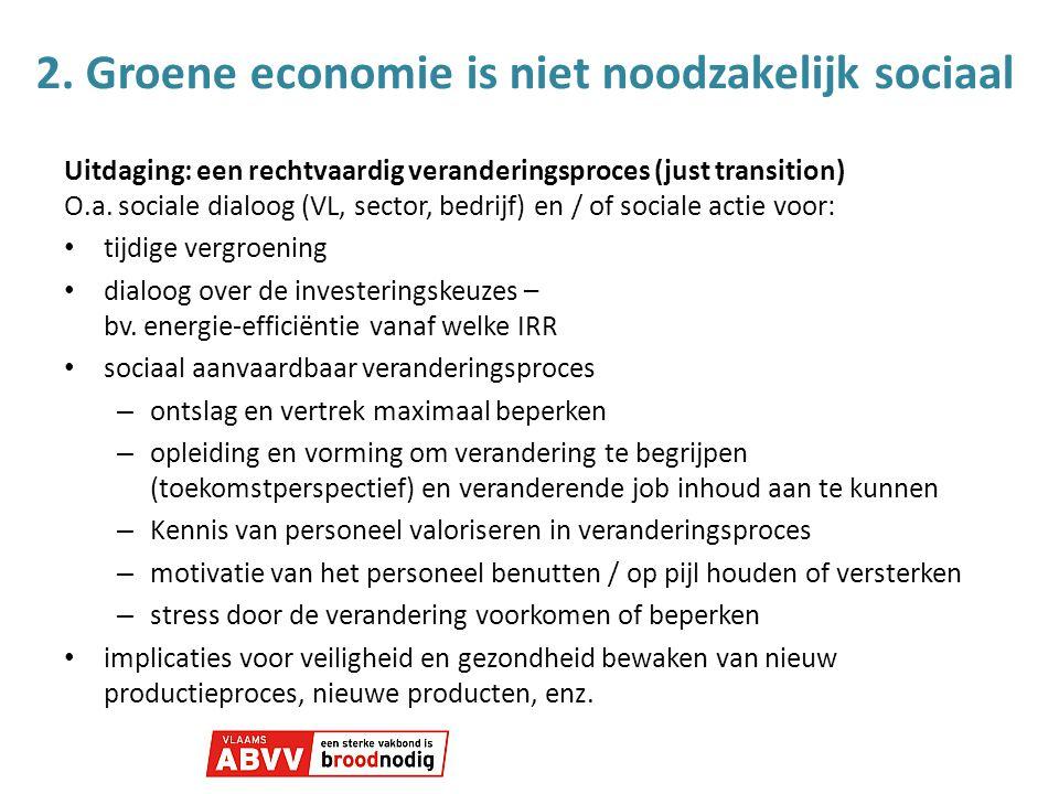 2. Groene economie is niet noodzakelijk sociaal Uitdaging: een rechtvaardig veranderingsproces (just transition) O.a. sociale dialoog (VL, sector, bed
