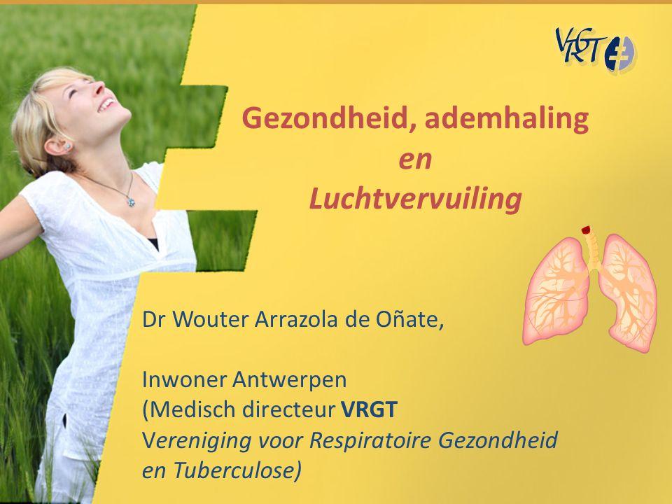 Gezondheid, ademhaling en Luchtvervuiling Dr Wouter Arrazola de Oñate, Inwoner Antwerpen (Medisch directeur VRGT Vereniging voor Respiratoire Gezondhe