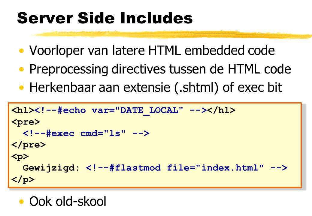 Server Side Includes Voorloper van latere HTML embedded code Preprocessing directives tussen de HTML code Herkenbaar aan extensie (.shtml) of exec bit Ook old-skool Gewijzigd: