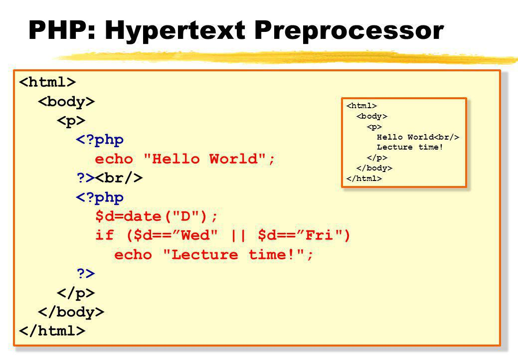 PHP: Hypertext Preprocessor < php echo Hello World ; > < php $d=date( D ); if ($d== Wed || $d== Fri ) echo Lecture time! ; > Hello World Lecture time!