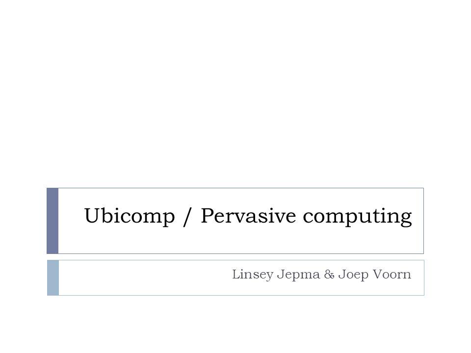 Ubicomp / Pervasive computing Linsey Jepma & Joep Voorn