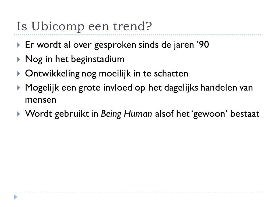 Is Ubicomp een trend?  Er wordt al over gesproken sinds de jaren '90  Nog in het beginstadium  Ontwikkeling nog moeilijk in te schatten  Mogelijk