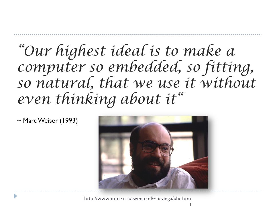 Our highest ideal is to make a computer so embedded, so fitting, so natural, that we use it without even thinking about it ~ Marc Weiser (1993) http://wwwhome.cs.utwente.nl/~havinga/ubc.htm l