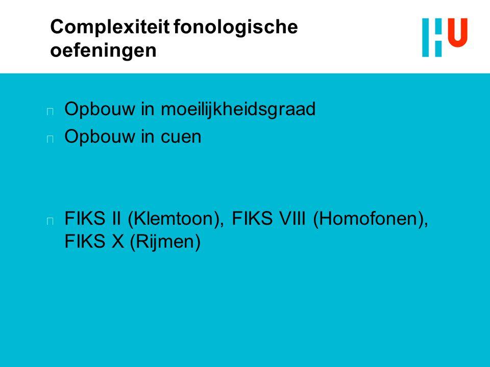 Complexiteit fonologische oefeningen n Opbouw in moeilijkheidsgraad n Opbouw in cuen n FIKS II (Klemtoon), FIKS VIII (Homofonen), FIKS X (Rijmen)