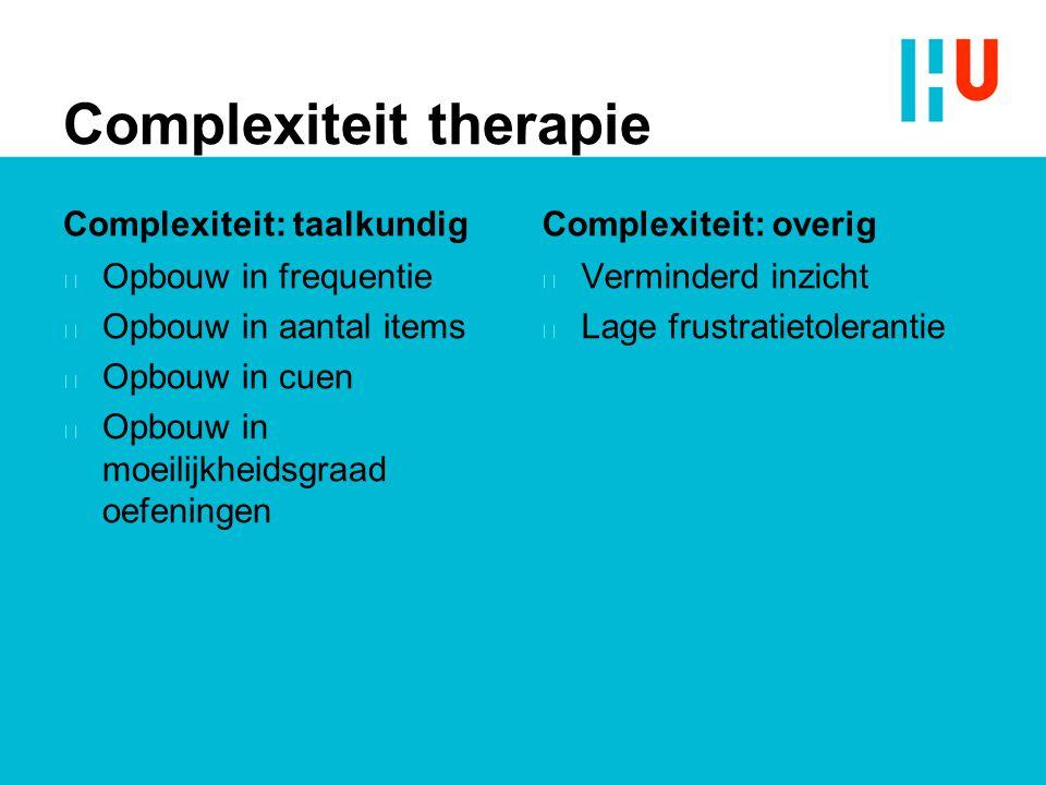 Complexiteit therapie Complexiteit: taalkundig n Opbouw in frequentie n Opbouw in aantal items n Opbouw in cuen n Opbouw in moeilijkheidsgraad oefenin