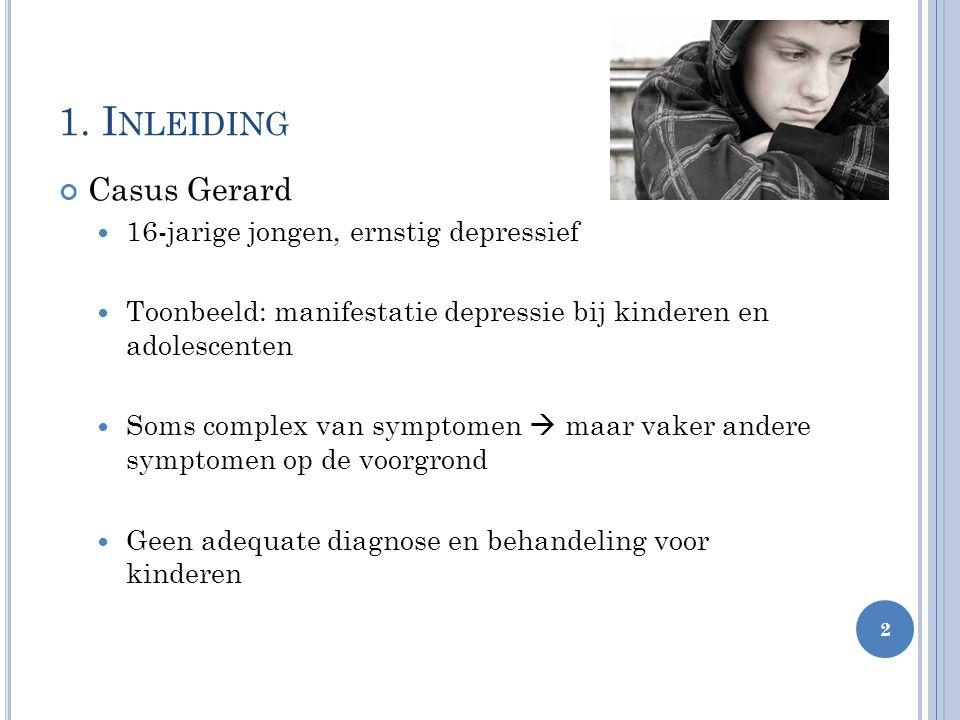 1. I NLEIDING Casus Gerard 16-jarige jongen, ernstig depressief Toonbeeld: manifestatie depressie bij kinderen en adolescenten Soms complex van sympto