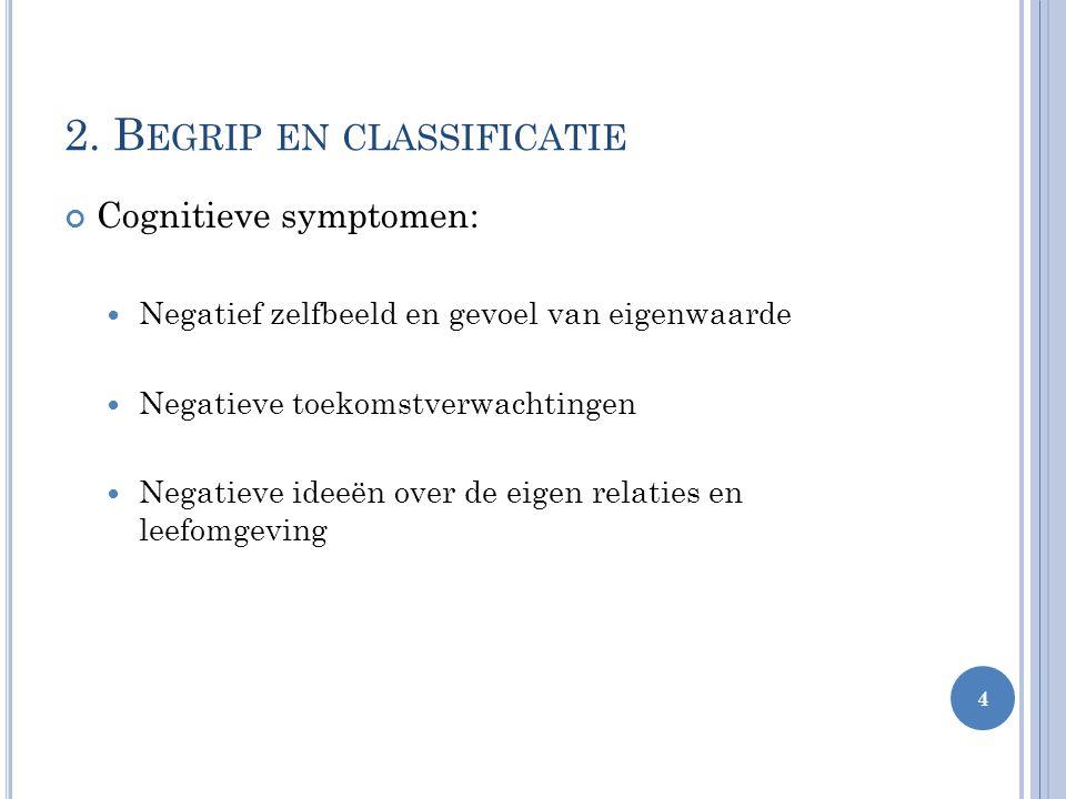 2. B EGRIP EN CLASSIFICATIE Cognitieve symptomen: Negatief zelfbeeld en gevoel van eigenwaarde Negatieve toekomstverwachtingen Negatieve ideeën over d
