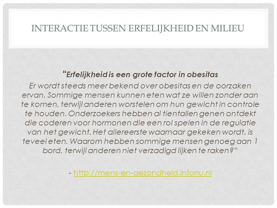 """INTERACTIE TUSSEN ERFELIJKHEID EN MILIEU """" Erfelijkheid is een grote factor in obesitas Er wordt steeds meer bekend over obesitas en de oorzaken ervan"""