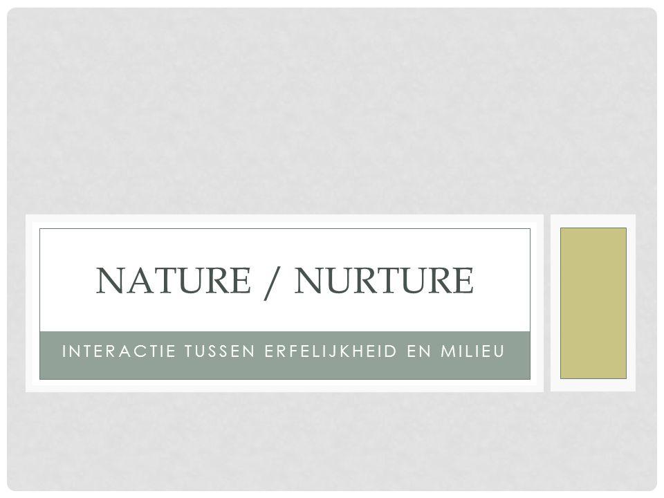 INTERACTIE TUSSEN ERFELIJKHEID EN MILIEU NATURE / NURTURE
