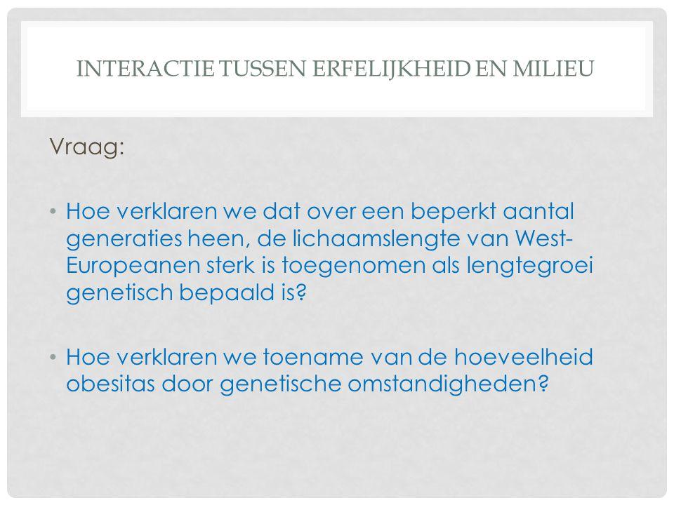 INTERACTIE TUSSEN ERFELIJKHEID EN MILIEU Vraag: Hoe verklaren we dat over een beperkt aantal generaties heen, de lichaamslengte van West- Europeanen s