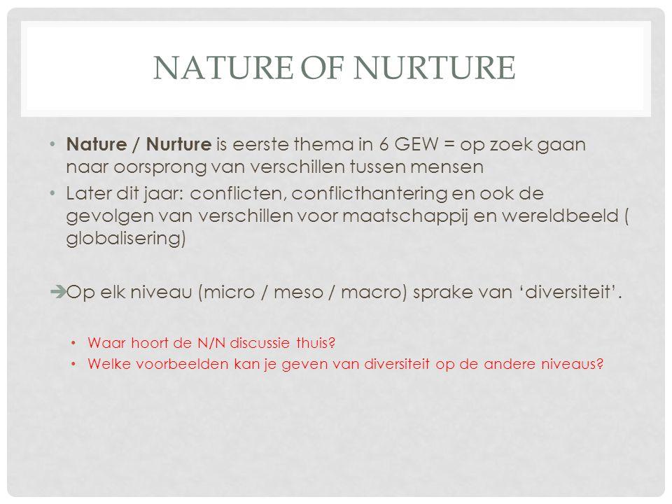 NATURE OF NURTURE Nature / Nurture is eerste thema in 6 GEW = op zoek gaan naar oorsprong van verschillen tussen mensen Later dit jaar: conflicten, co