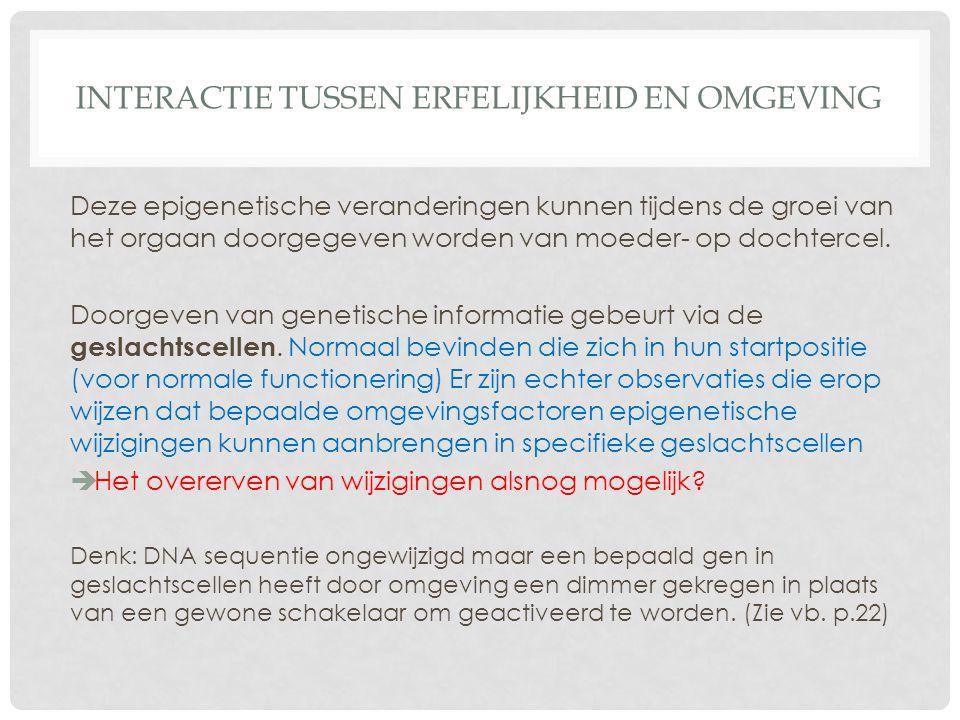 INTERACTIE TUSSEN ERFELIJKHEID EN OMGEVING Deze epigenetische veranderingen kunnen tijdens de groei van het orgaan doorgegeven worden van moeder- op d