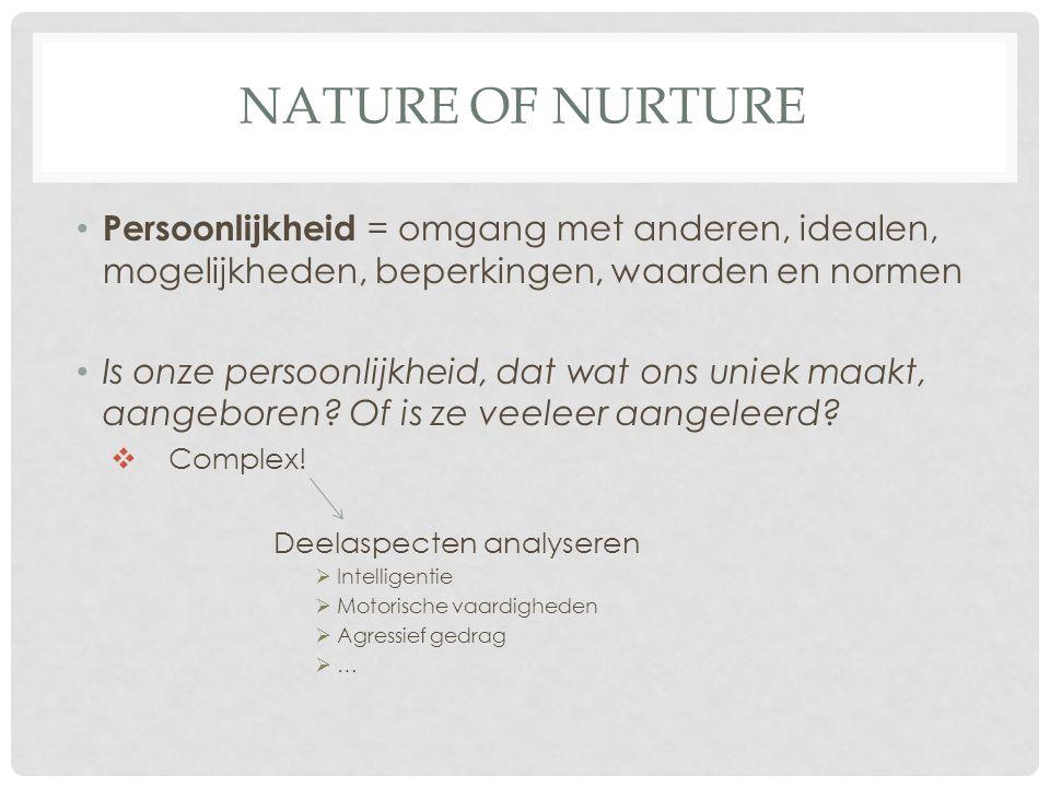 NATURE OF NURTURE Persoonlijkheid = omgang met anderen, idealen, mogelijkheden, beperkingen, waarden en normen Is onze persoonlijkheid, dat wat ons un