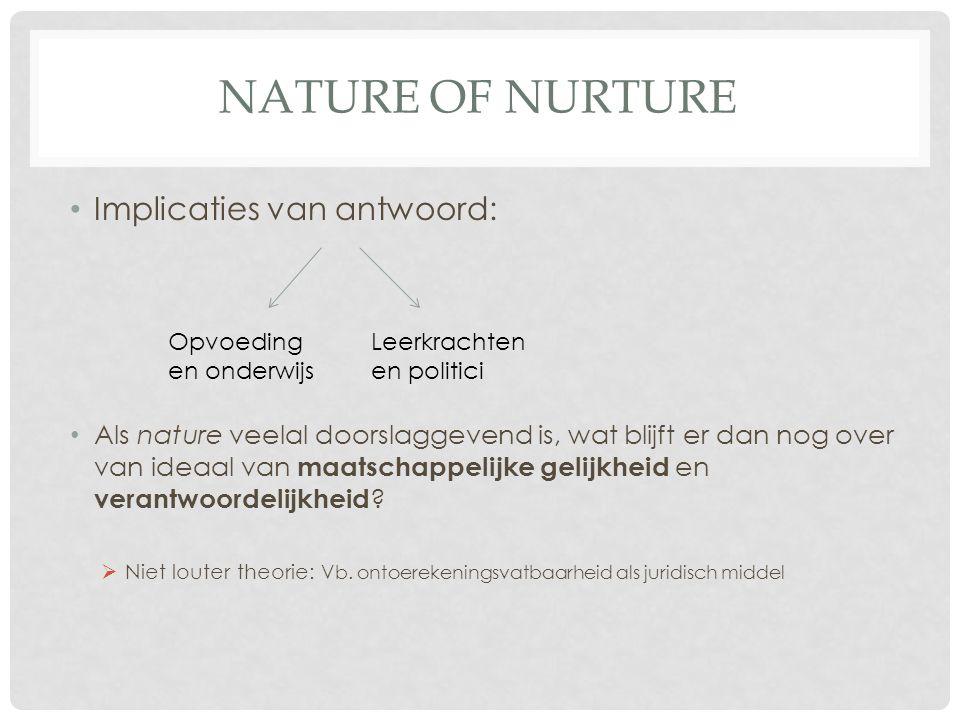 NATURE OF NURTURE Implicaties van antwoord: Als nature veelal doorslaggevend is, wat blijft er dan nog over van ideaal van maatschappelijke gelijkheid
