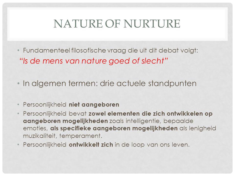"""NATURE OF NURTURE Fundamenteel filosofische vraag die uit dit debat volgt: """"Is de mens van nature goed of slecht"""" In algemen termen: drie actuele stan"""