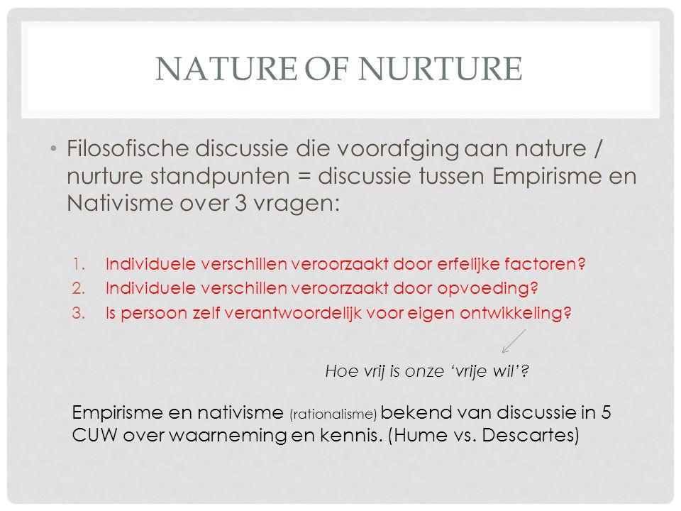 NATURE OF NURTURE Filosofische discussie die voorafging aan nature / nurture standpunten = discussie tussen Empirisme en Nativisme over 3 vragen: 1.In