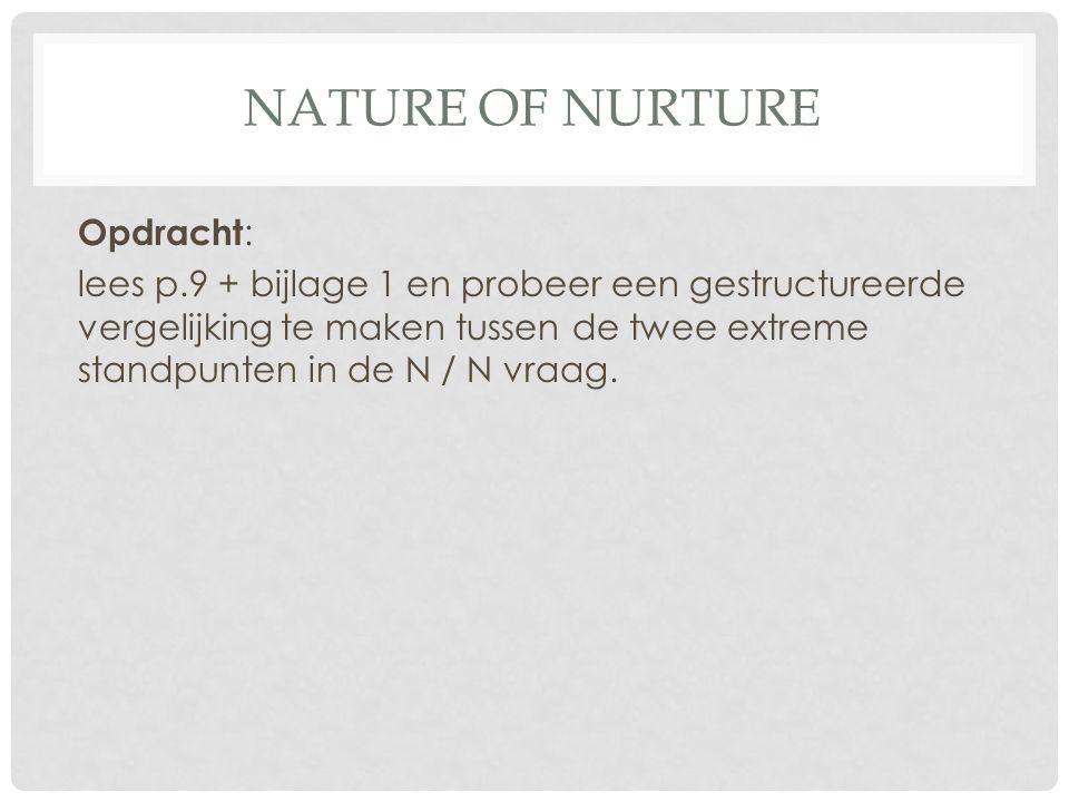 NATURE OF NURTURE Opdracht : lees p.9 + bijlage 1 en probeer een gestructureerde vergelijking te maken tussen de twee extreme standpunten in de N / N