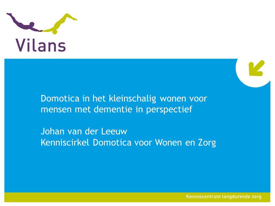 Domotica in het kleinschalig wonen voor mensen met dementie in perspectief Johan van der Leeuw Kenniscirkel Domotica voor Wonen en Zorg