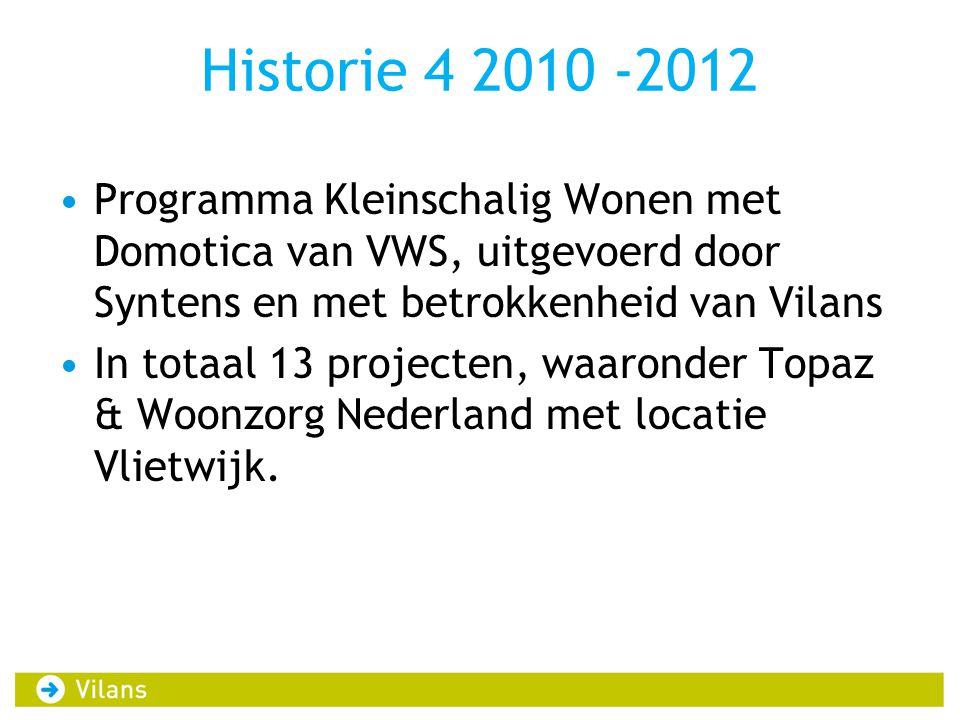 Historie 4 2010 -2012 Programma Kleinschalig Wonen met Domotica van VWS, uitgevoerd door Syntens en met betrokkenheid van Vilans In totaal 13 projecten, waaronder Topaz & Woonzorg Nederland met locatie Vlietwijk.