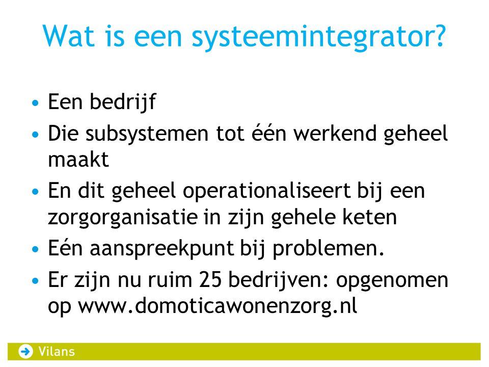 Wat is een systeemintegrator? Een bedrijf Die subsystemen tot één werkend geheel maakt En dit geheel operationaliseert bij een zorgorganisatie in zijn