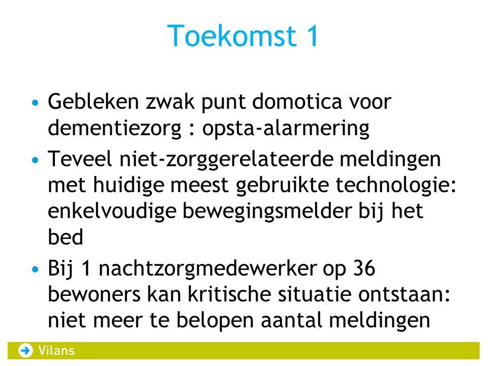 Toekomst 1 Gebleken zwak punt domotica voor dementiezorg : opsta-alarmering Teveel niet-zorggerelateerde meldingen met huidige meest gebruikte technol