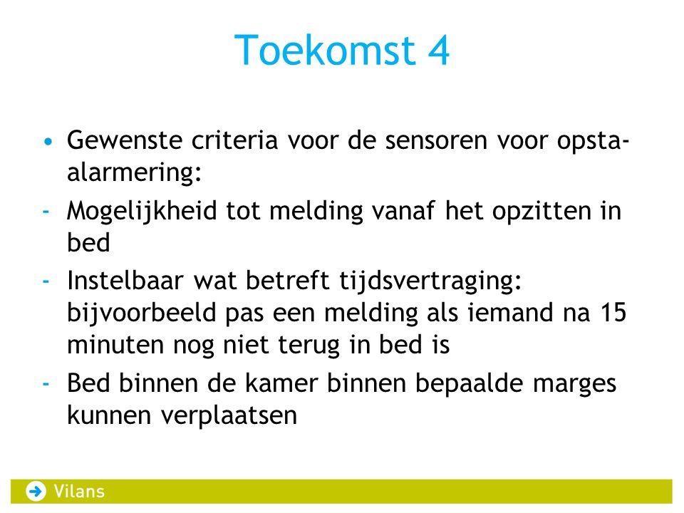Toekomst 4 Gewenste criteria voor de sensoren voor opsta- alarmering: -Mogelijkheid tot melding vanaf het opzitten in bed -Instelbaar wat betreft tijd