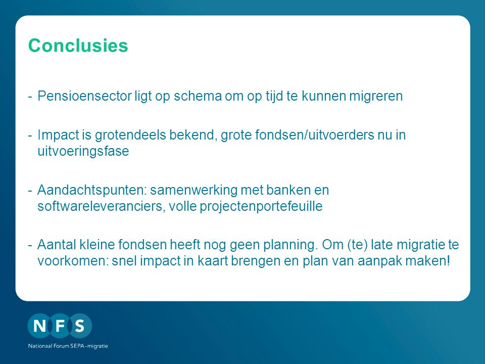 Conclusies -Pensioensector ligt op schema om op tijd te kunnen migreren -Impact is grotendeels bekend, grote fondsen/uitvoerders nu in uitvoeringsfase -Aandachtspunten: samenwerking met banken en softwareleveranciers, volle projectenportefeuille -Aantal kleine fondsen heeft nog geen planning.
