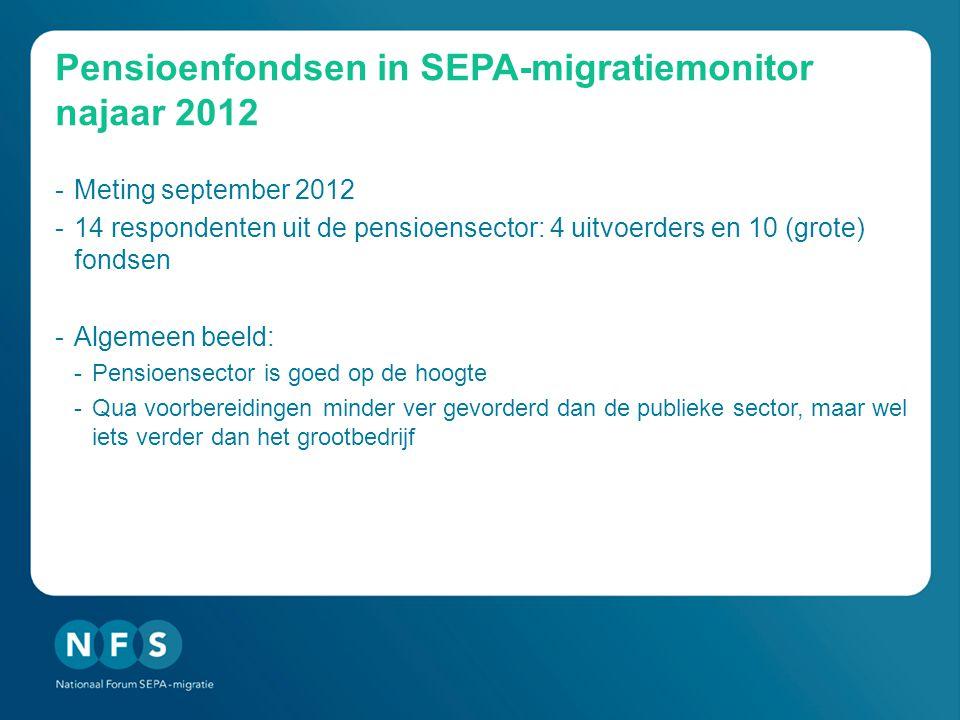 Pensioenfondsen in SEPA-migratiemonitor najaar 2012 -Meting september 2012 -14 respondenten uit de pensioensector: 4 uitvoerders en 10 (grote) fondsen -Algemeen beeld: -Pensioensector is goed op de hoogte -Qua voorbereidingen minder ver gevorderd dan de publieke sector, maar wel iets verder dan het grootbedrijf