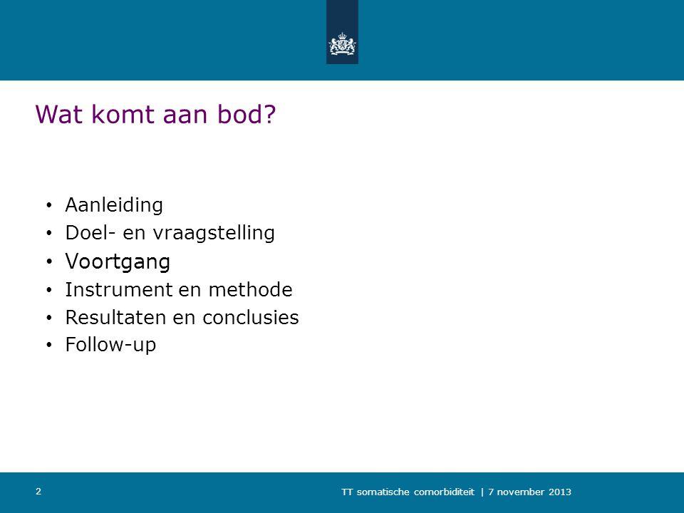 TT somatische comorbiditeit | 7 november 2013 2 Wat komt aan bod? Aanleiding Doel- en vraagstelling Voortgang Instrument en methode Resultaten en conc