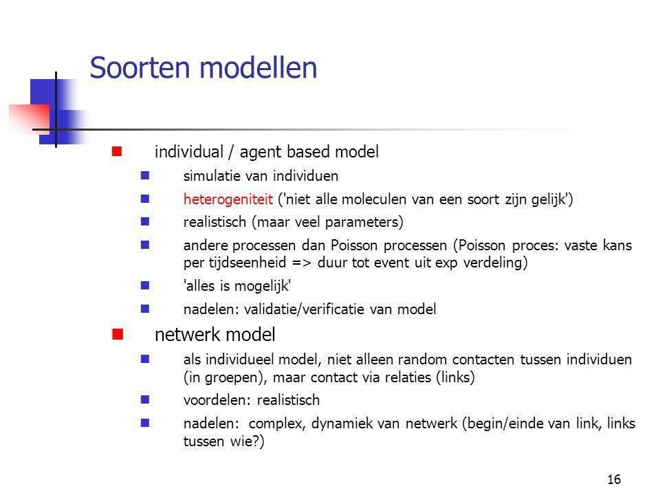 16 Soorten modellen individual / agent based model simulatie van individuen heterogeniteit ( niet alle moleculen van een soort zijn gelijk ) realistisch (maar veel parameters) andere processen dan Poisson processen (Poisson proces: vaste kans per tijdseenheid => duur tot event uit exp verdeling) alles is mogelijk nadelen: validatie/verificatie van model netwerk model als individueel model, niet alleen random contacten tussen individuen (in groepen), maar contact via relaties (links) voordelen: realistisch nadelen: complex, dynamiek van netwerk (begin/einde van link, links tussen wie?)