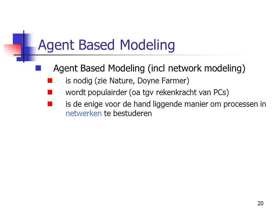 20 Agent Based Modeling Agent Based Modeling (incl network modeling) is nodig (zie Nature, Doyne Farmer) wordt populairder (oa tgv rekenkracht van PCs) is de enige voor de hand liggende manier om processen in netwerken te bestuderen