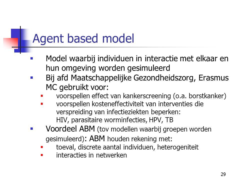 29 Agent based model  Model waarbij individuen in interactie met elkaar en hun omgeving worden gesimuleerd  Bij afd Maatschappelijke Gezondheidszorg, Erasmus MC gebruikt voor:  voorspellen effect van kankerscreening (o.a.