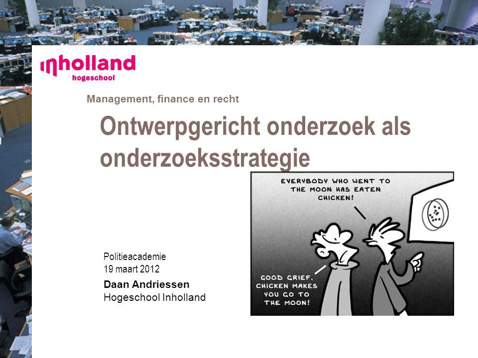 Management, finance en recht Politieacademie 19 maart 2012 Daan Andriessen Hogeschool Inholland Ontwerpgericht onderzoek als onderzoeksstrategie