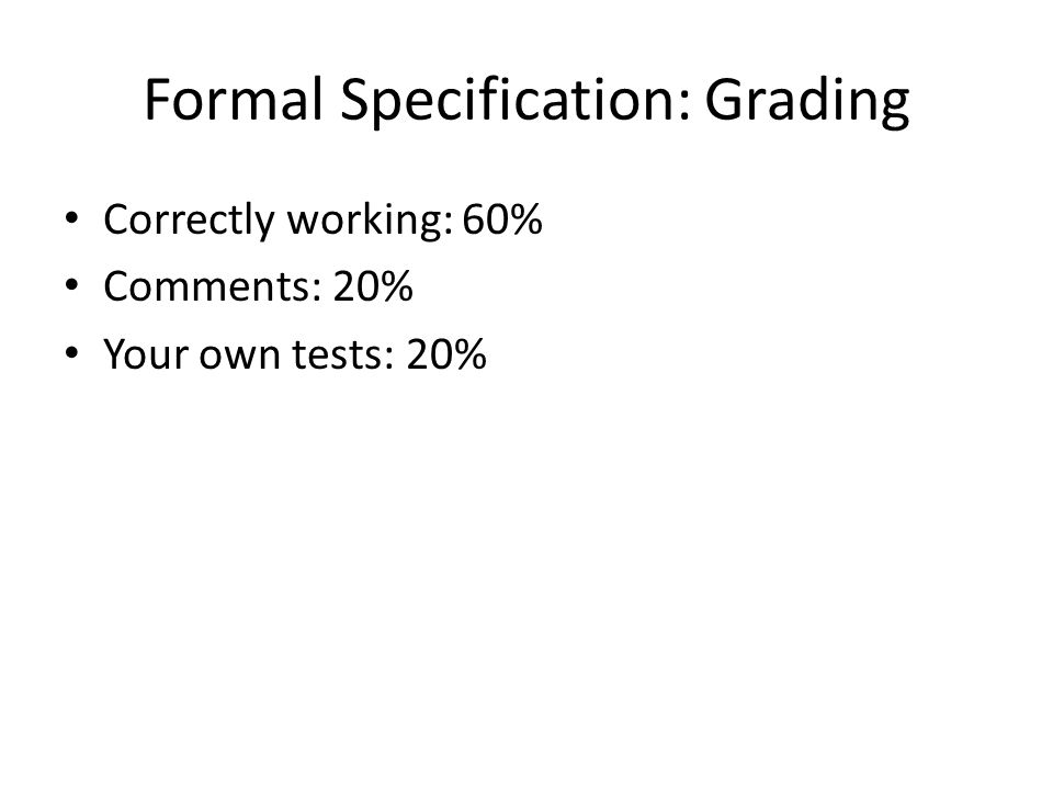 Formal Specification: Grading Correctly working: 60% Comments: 20% Your own tests: 20%