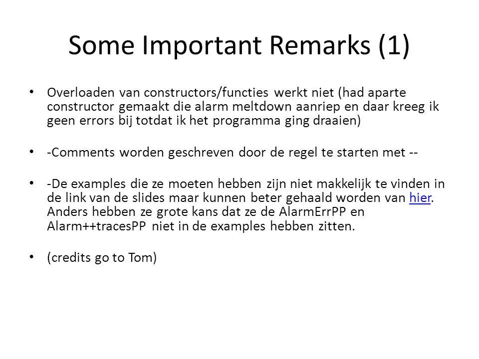 Some Important Remarks (1) Overloaden van constructors/functies werkt niet (had aparte constructor gemaakt die alarm meltdown aanriep en daar kreeg ik geen errors bij totdat ik het programma ging draaien) -Comments worden geschreven door de regel te starten met -- -De examples die ze moeten hebben zijn niet makkelijk te vinden in de link van de slides maar kunnen beter gehaald worden van hier.