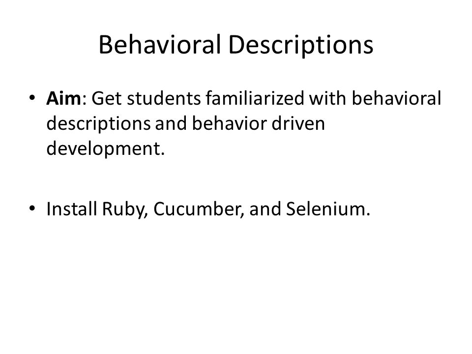 Behavioral Descriptions Aim: Get students familiarized with behavioral descriptions and behavior driven development. Install Ruby, Cucumber, and Selen