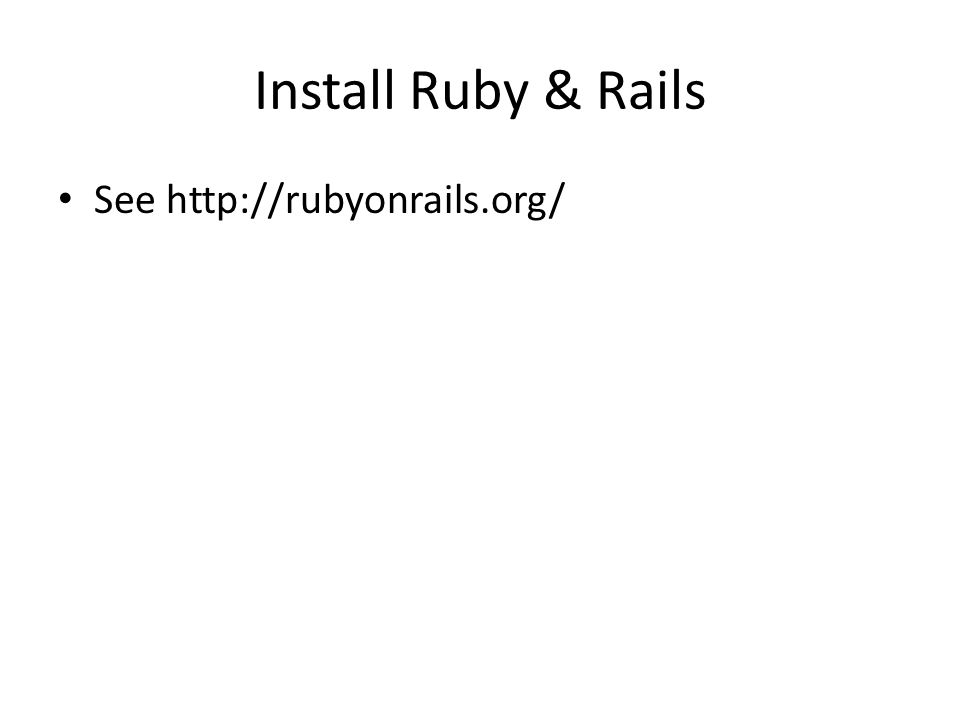 Install Ruby & Rails See http://rubyonrails.org/