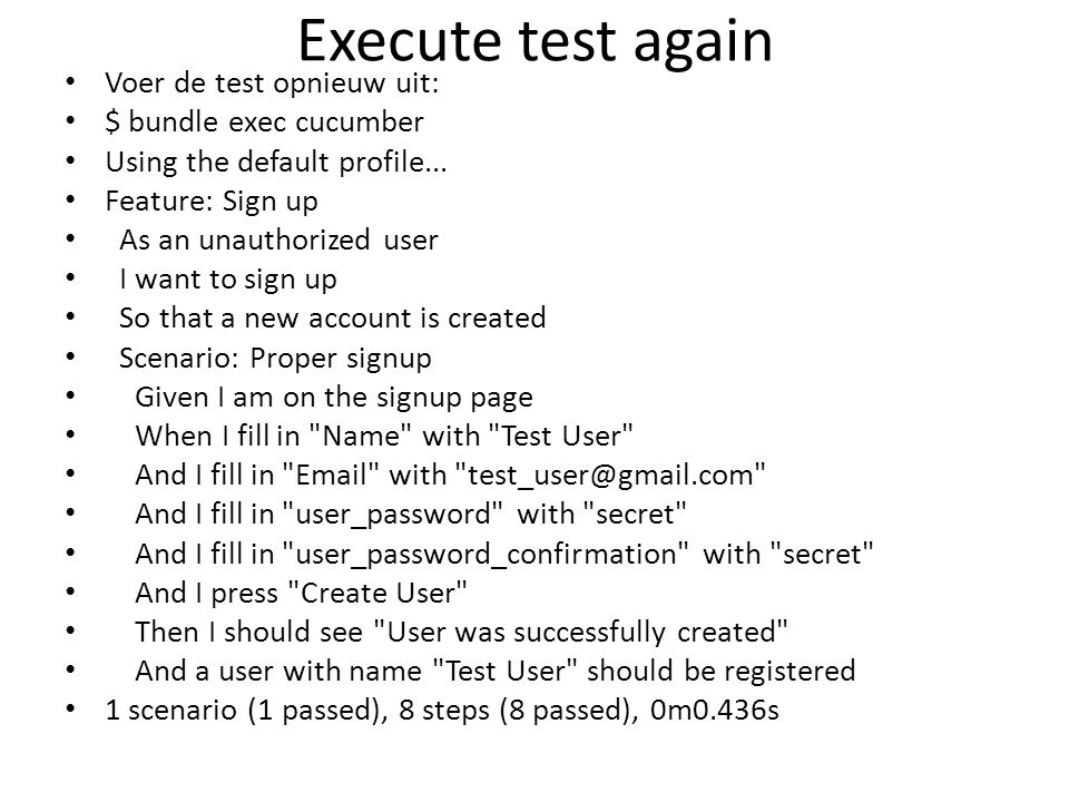 Execute test again Voer de test opnieuw uit: $ bundle exec cucumber Using the default profile... Feature: Sign up As an unauthorized user I want to si