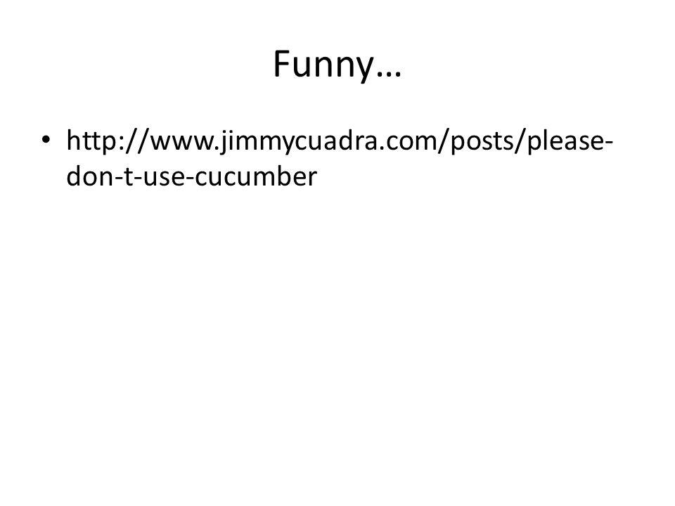 Funny… http://www.jimmycuadra.com/posts/please- don-t-use-cucumber