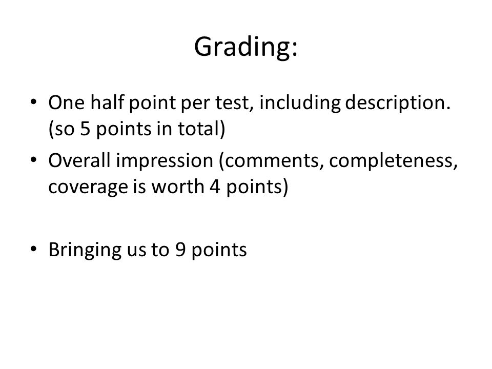 Grading: One half point per test, including description. (so 5 points in total) Overall impression (comments, completeness, coverage is worth 4 points