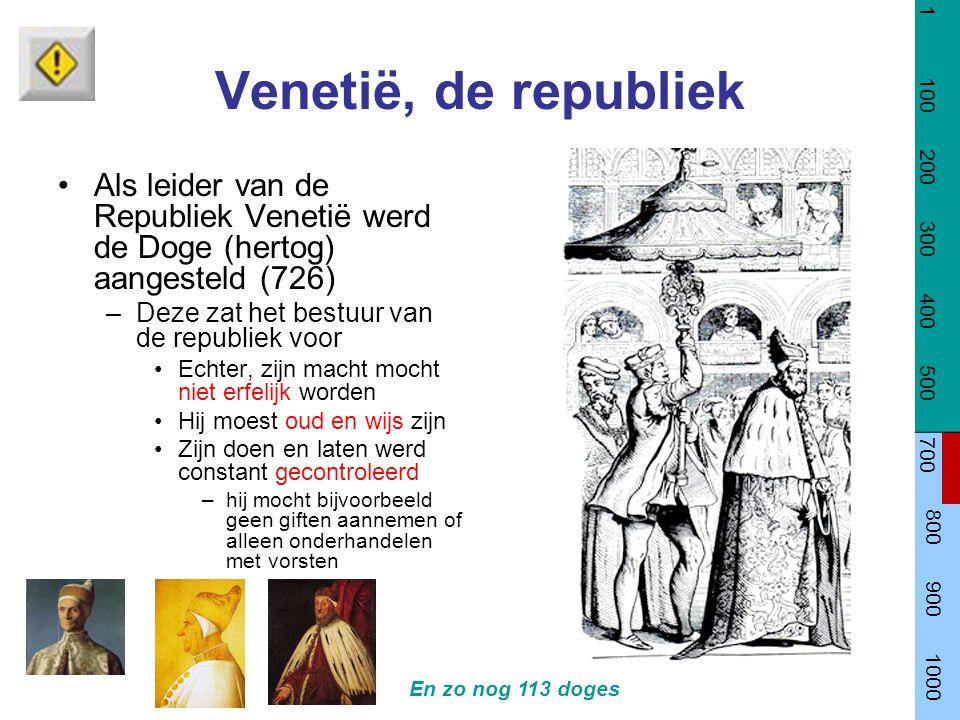 Venetië, de republiek Als leider van de Republiek Venetië werd de Doge (hertog) aangesteld (726) –Deze zat het bestuur van de republiek voor Echter, zijn macht mocht niet erfelijk worden Hij moest oud en wijs zijn Zijn doen en laten werd constant gecontroleerd –hij mocht bijvoorbeeld geen giften aannemen of alleen onderhandelen met vorsten En zo nog 113 doges 1 100 200 300 400 500 700 800 900 1000