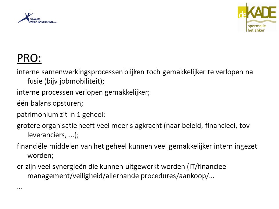 PRO: interne samenwerkingsprocessen blijken toch gemakkelijker te verlopen na fusie (bijv jobmobiliteit); interne processen verlopen gemakkelijker; één balans opsturen; patrimonium zit in 1 geheel; grotere organisatie heeft veel meer slagkracht (naar beleid, financieel, tov leveranciers, …); financiële middelen van het geheel kunnen veel gemakkelijker intern ingezet worden; er zijn veel synergieën die kunnen uitgewerkt worden (IT/financieel management/veiligheid/allerhande procedures/aankoop/… …