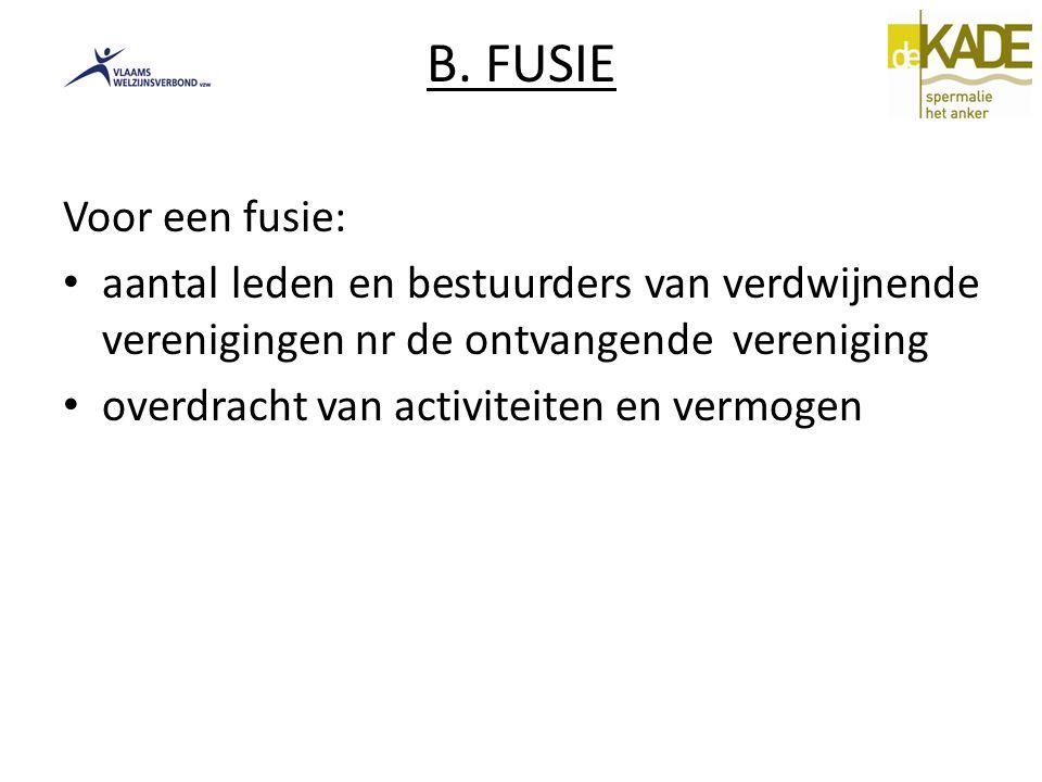 B. FUSIE Voor een fusie: aantal leden en bestuurders van verdwijnende verenigingen nr de ontvangende vereniging overdracht van activiteiten en vermoge