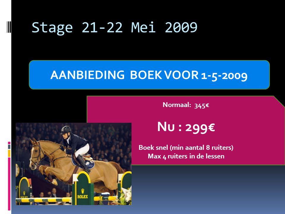 Stage 21-22 Mei 2009 AANBIEDING BOEK VOOR 1-5-2009 Normaal: 345€ Nu : 299€ Boek snel (min aantal 8 ruiters) Max 4 ruiters in de lessen