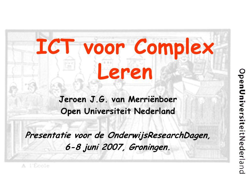 ICT voor Complex Leren Jeroen J.G. van Merriënboer Open Universiteit Nederland Presentatie voor de OnderwijsResearchDagen, 6-8 juni 2007, Groningen.