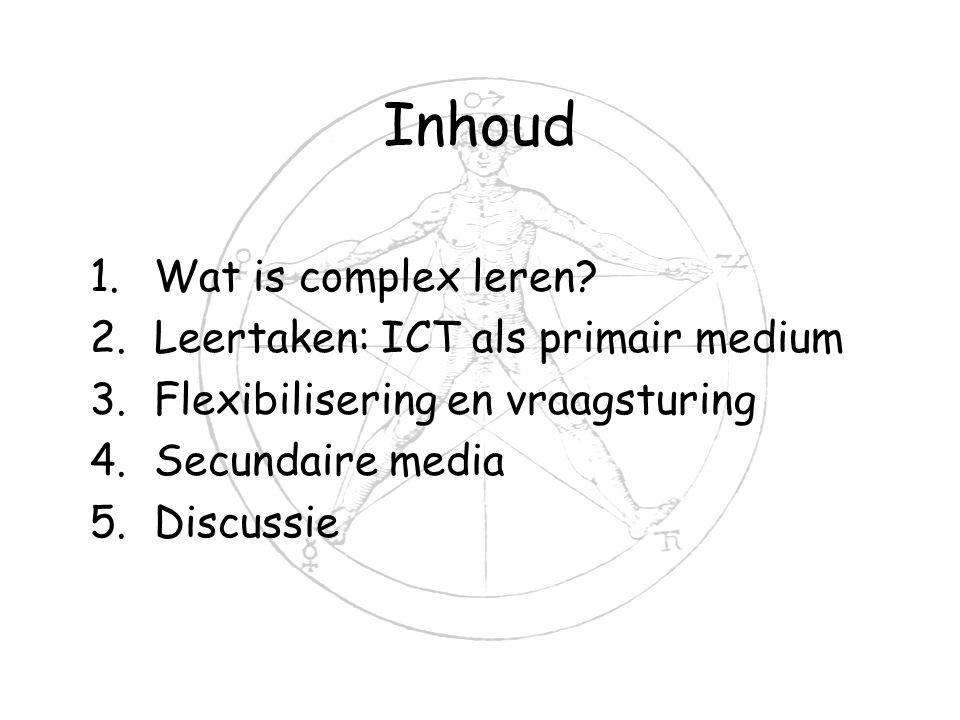 Inhoud 1.Wat is complex leren? 2.Leertaken: ICT als primair medium 3.Flexibilisering en vraagsturing 4.Secundaire media 5.Discussie