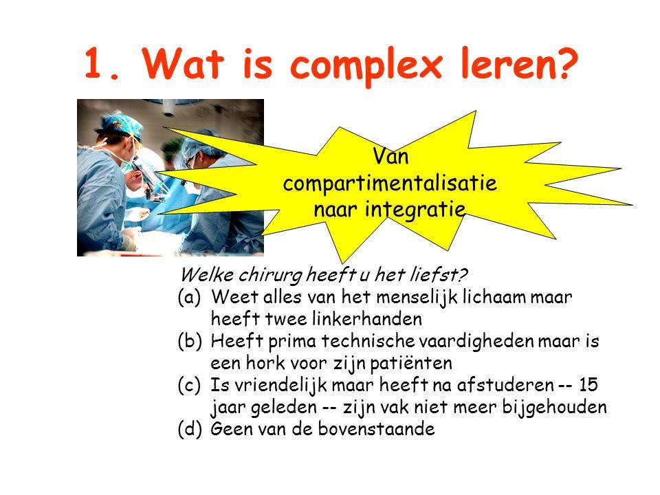 1. Wat is complex leren? Welke chirurg heeft u het liefst? (a)Weet alles van het menselijk lichaam maar heeft twee linkerhanden (b)Heeft prima technis