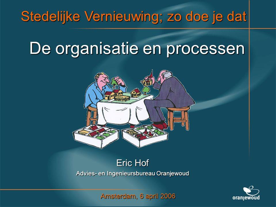 De organisatie en processen Eric Hof Advies- en Ingenieursbureau Oranjewoud Stedelijke Vernieuwing; zo doe je dat Amsterdam, 6 april 2006