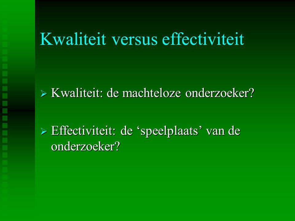 Kwaliteit versus effectiviteit  Kwaliteit: de machteloze onderzoeker?  Effectiviteit: de 'speelplaats' van de onderzoeker?