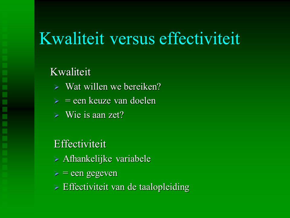 Kwaliteit versus effectiviteit Kwaliteit  Wat willen we bereiken?  = een keuze van doelen  Wie is aan zet? Effectiviteit  Afhankelijke variabele 